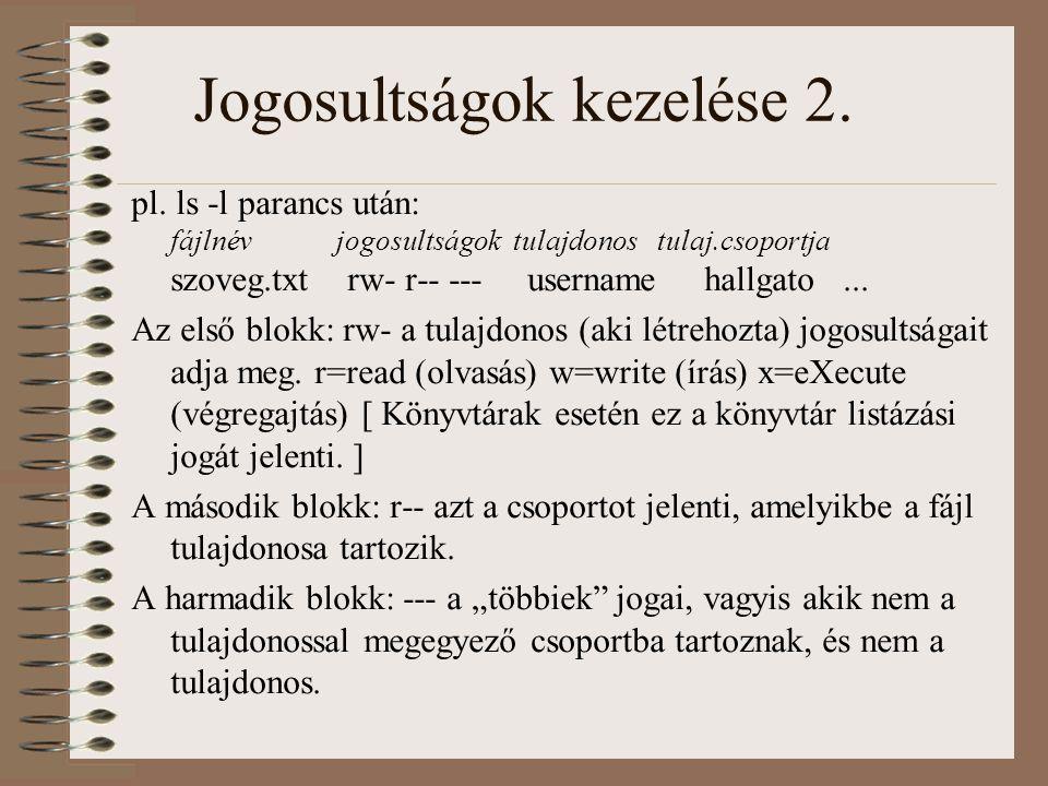 Jogosultságok kezelése 2. pl. ls -l parancs után: fájlnév jogosultságok tulajdonos tulaj.csoportja szoveg.txt rw- r-- --- username hallgato... Az első
