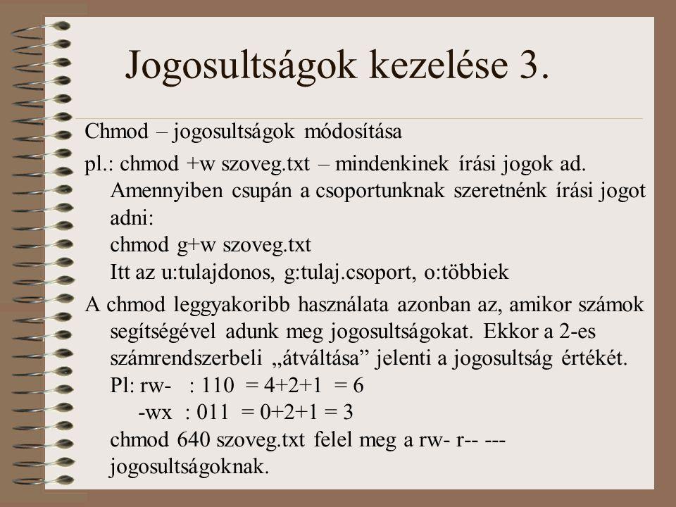 Jogosultságok kezelése 3. Chmod – jogosultságok módosítása pl.: chmod +w szoveg.txt – mindenkinek írási jogok ad. Amennyiben csupán a csoportunknak sz