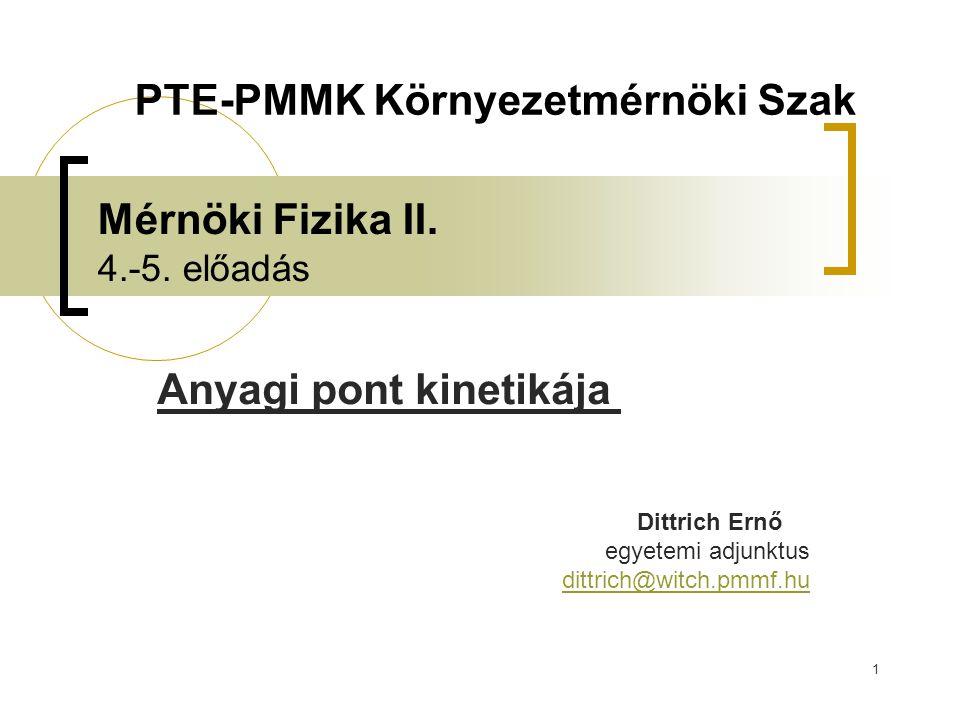 1 Mérnöki Fizika II. 4.-5. előadás Anyagi pont kinetikája Dittrich Ernő egyetemi adjunktus dittrich@witch.pmmf.hu PTE-PMMK Környezetmérnöki Szak