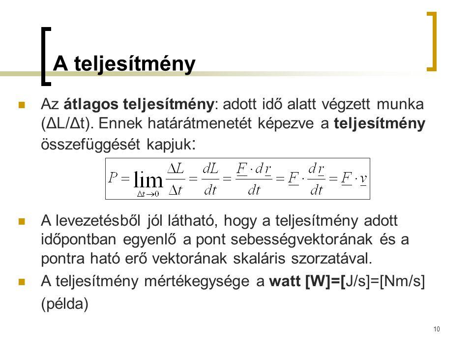 10 A teljesítmény Az átlagos teljesítmény: adott idő alatt végzett munka (ΔL/Δt). Ennek határátmenetét képezve a teljesítmény összefüggését kapjuk : A