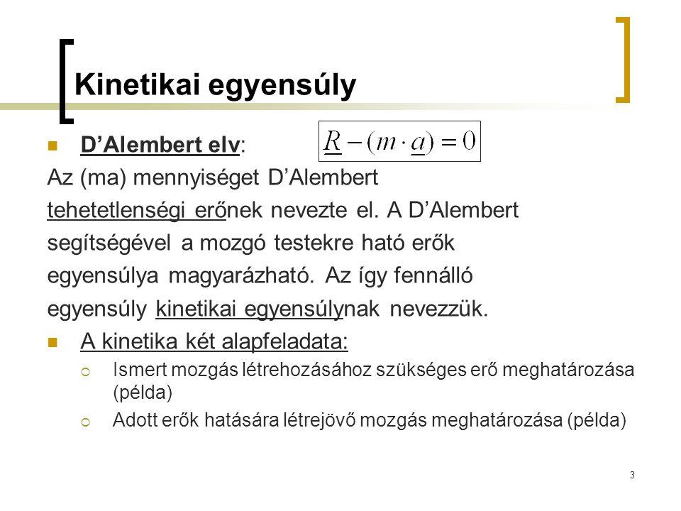 3 Kinetikai egyensúly D'Alembert elv: Az (ma) mennyiséget D'Alembert tehetetlenségi erőnek nevezte el. A D'Alembert segítségével a mozgó testekre ható