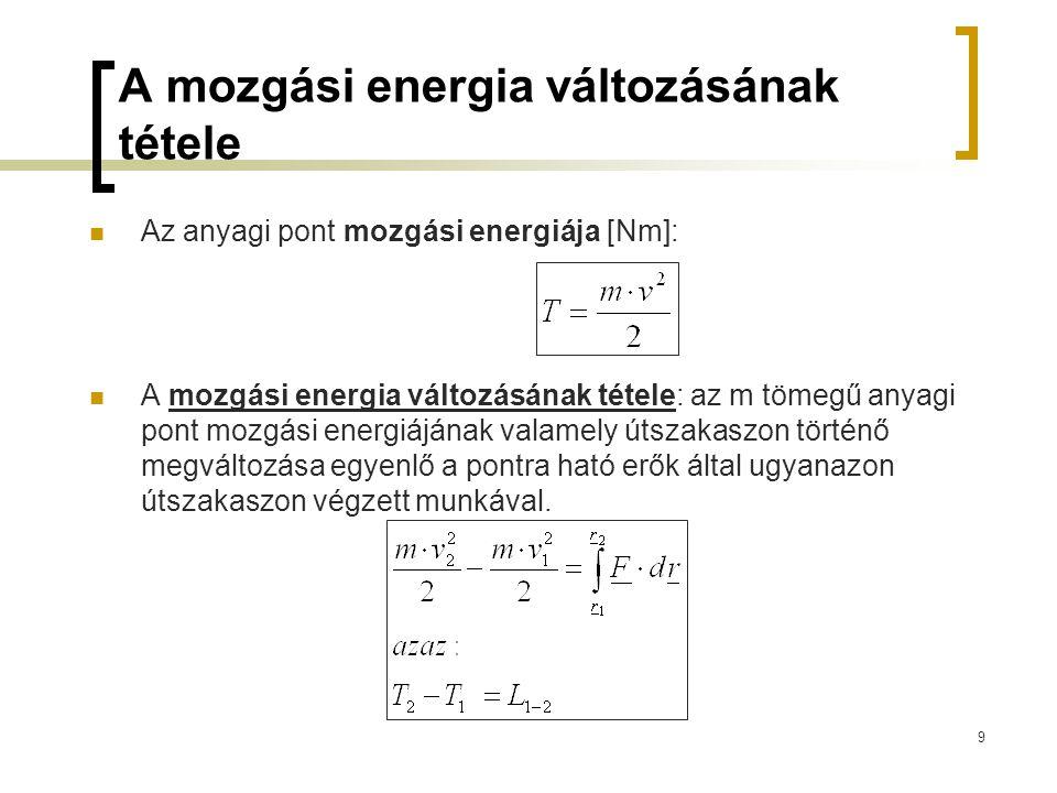9 A mozgási energia változásának tétele Az anyagi pont mozgási energiája [Nm]: A mozgási energia változásának tétele: az m tömegű anyagi pont mozgási