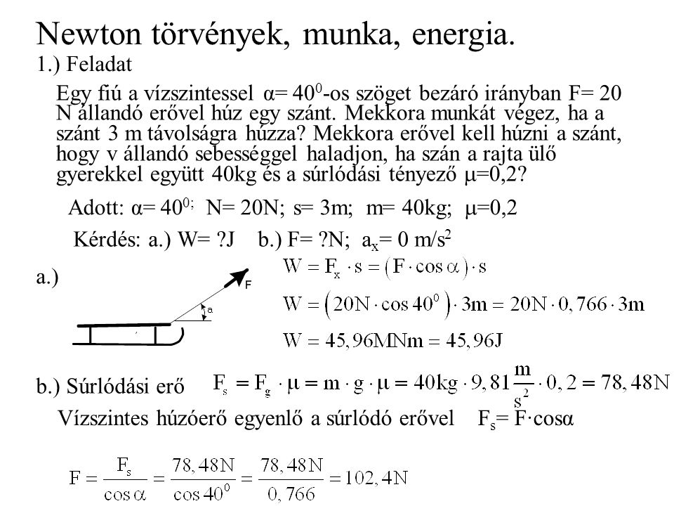 Newton törvények, munka, energia. Egy fiú a vízszintessel α= 40 0 -os szöget bezáró irányban F= 20 N állandó erővel húz egy szánt. Mekkora munkát vége