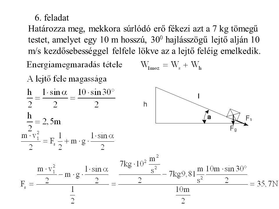 6. feladat Határozza meg, mekkora súrlódó erő fékezi azt a 7 kg tömegű testet, amelyet egy 10 m hosszú, 30 0 hajlásszögű lejtő alján 10 m/s kezdősebes