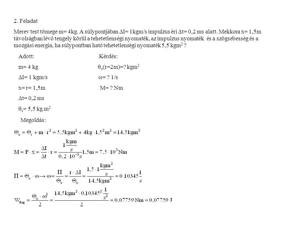 2.Feladat Merev test tömege m= 4kg. A súlypontjában  I= 1kgm/s impulzus éri  t= 0,2 ms alatt.