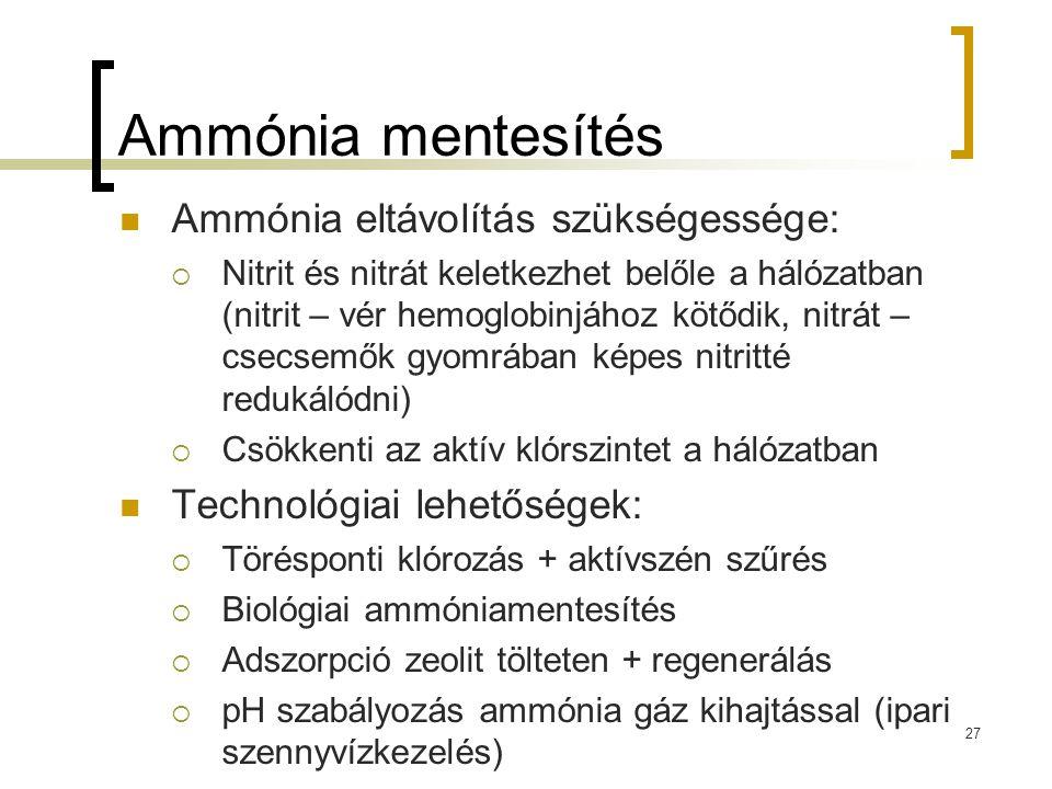 Ammónia mentesítés Ammónia eltávolítás szükségessége:  Nitrit és nitrát keletkezhet belőle a hálózatban (nitrit – vér hemoglobinjához kötődik, nitrát – csecsemők gyomrában képes nitritté redukálódni)  Csökkenti az aktív klórszintet a hálózatban Technológiai lehetőségek:  Törésponti klórozás + aktívszén szűrés  Biológiai ammóniamentesítés  Adszorpció zeolit tölteten + regenerálás  pH szabályozás ammónia gáz kihajtással (ipari szennyvízkezelés) 27