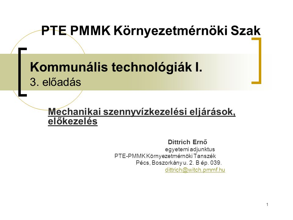 1 Kommunális technológiák I. 3. előadás Mechanikai szennyvízkezelési eljárások, előkezelés Dittrich Ernő egyetemi adjunktus PTE-PMMK Környezetmérnöki