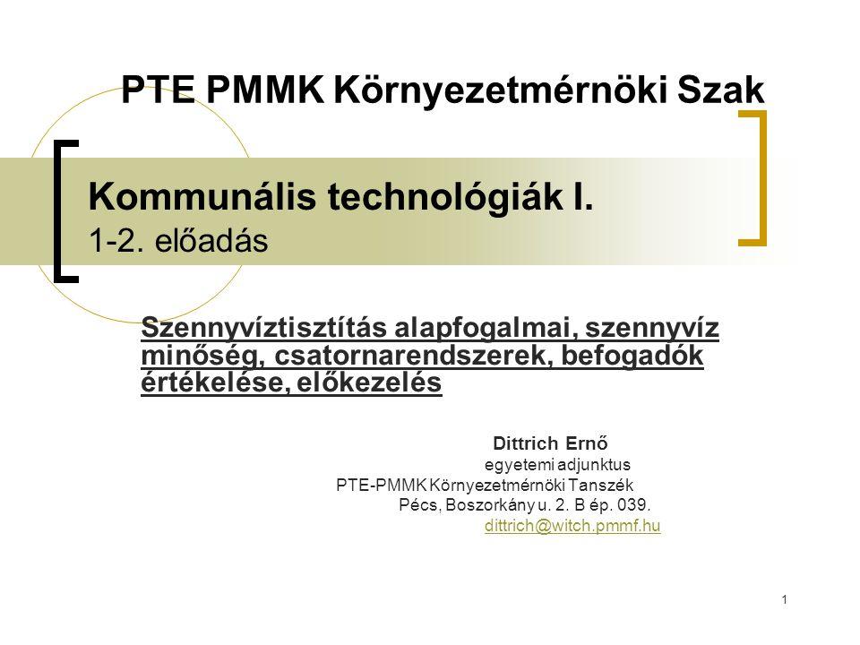 1 Kommunális technológiák I. 1-2. előadás Szennyvíztisztítás alapfogalmai, szennyvíz minőség, csatornarendszerek, befogadók értékelése, előkezelés Dit