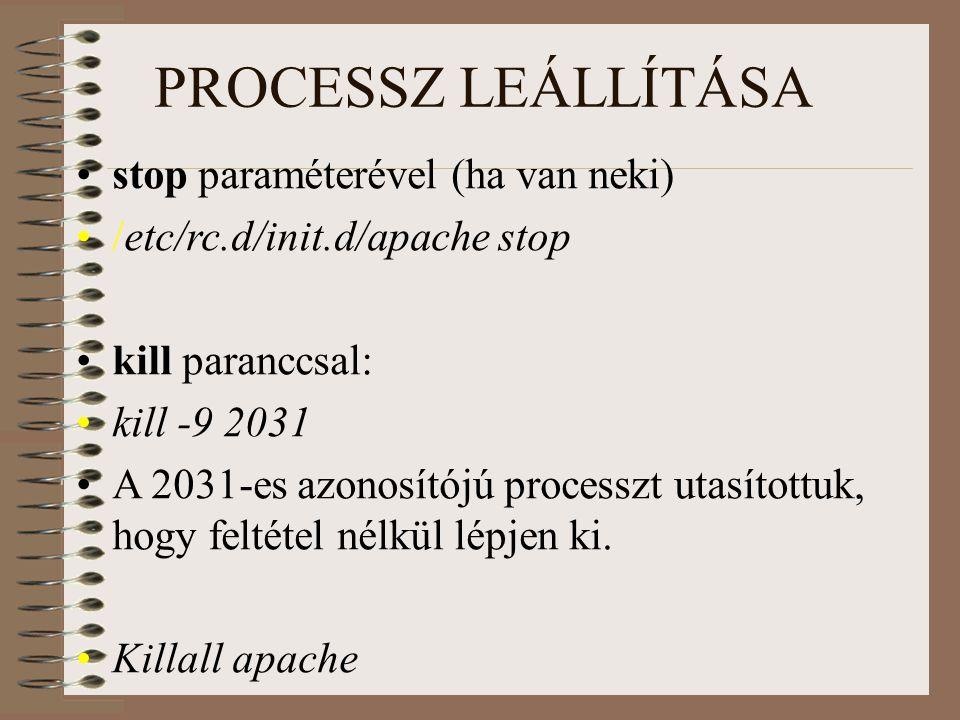 PROCESSZ LEÁLLÍTÁSA stop paraméterével (ha van neki) /etc/rc.d/init.d/apache stop kill paranccsal: kill -9 2031 A 2031-es azonosítójú processzt utasítottuk, hogy feltétel nélkül lépjen ki.
