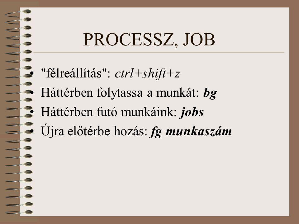PROCESSZ, JOB félreállítás : ctrl+shift+z Háttérben folytassa a munkát: bg Háttérben futó munkáink: jobs Újra előtérbe hozás: fg munkaszám