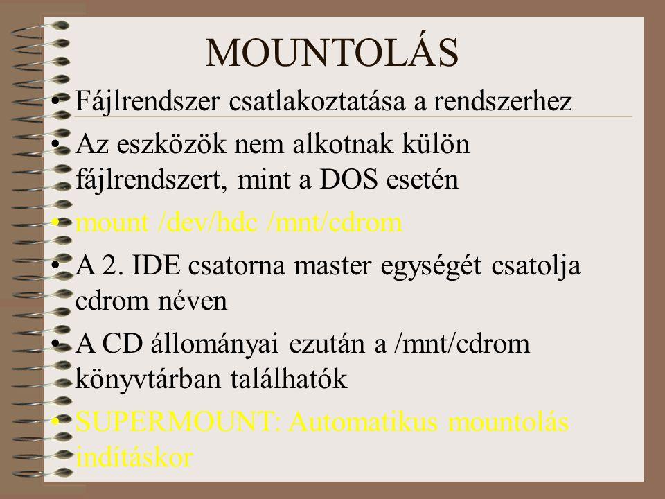 MOUNTOLÁS Fájlrendszer csatlakoztatása a rendszerhez Az eszközök nem alkotnak külön fájlrendszert, mint a DOS esetén mount /dev/hdc /mnt/cdrom A 2.