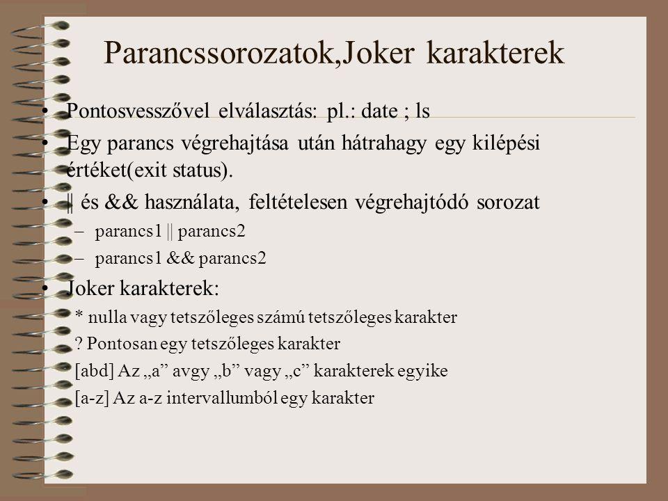 Parancssorozatok,Joker karakterek Pontosvesszővel elválasztás: pl.: date ; ls Egy parancs végrehajtása után hátrahagy egy kilépési értéket(exit status).