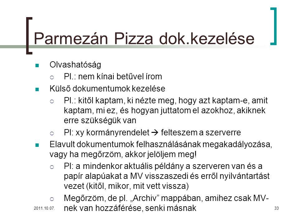 2011.10.07.33 Parmezán Pizza dok.kezelése Olvashatóság  Pl.: nem kínai betűvel írom Külső dokumentumok kezelése  Pl.: kitől kaptam, ki nézte meg, hogy azt kaptam-e, amit kaptam, mi ez, és hogyan juttatom el azokhoz, akiknek erre szükségük van  Pl: xy kormányrendelet  felteszem a szerverre Elavult dokumentumok felhasználásának megakadályozása, vagy ha megőrzöm, akkor jelöljem meg.