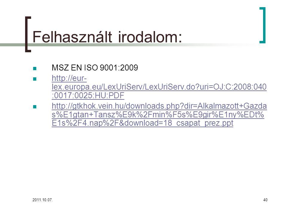 2011.10.07.40 Felhasznált irodalom: MSZ EN ISO 9001:2009 http://eur- lex.europa.eu/LexUriServ/LexUriServ.do?uri=OJ:C:2008:040 :0017:0025:HU:PDF http://eur- lex.europa.eu/LexUriServ/LexUriServ.do?uri=OJ:C:2008:040 :0017:0025:HU:PDF http://gtkhok.vein.hu/downloads.php?dir=Alkalmazott+Gazda s%E1gtan+Tansz%E9k%2Fmin%F5s%E9gir%E1ny%EDt% E1s%2F4.nap%2F&download=18_csapat_prez.ppt http://gtkhok.vein.hu/downloads.php?dir=Alkalmazott+Gazda s%E1gtan+Tansz%E9k%2Fmin%F5s%E9gir%E1ny%EDt% E1s%2F4.nap%2F&download=18_csapat_prez.ppt