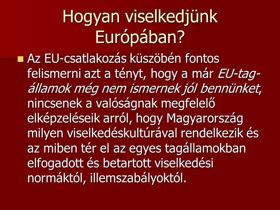 Hogyan viselkedjünk Európában? Az EU-csatlakozás küszöbén fontos felismerni azt a tényt, hogy a már EU-tag államok még nem ismernek jól bennünket, ni