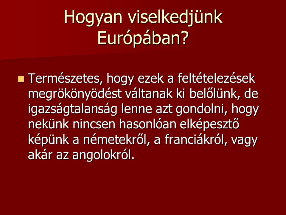 Hogyan viselkedjünk Európában? Természetes, hogy ezek a feltételezések megrökönyödést váltanak ki belőlünk, de igazságtalanság lenne azt gondolni, hog