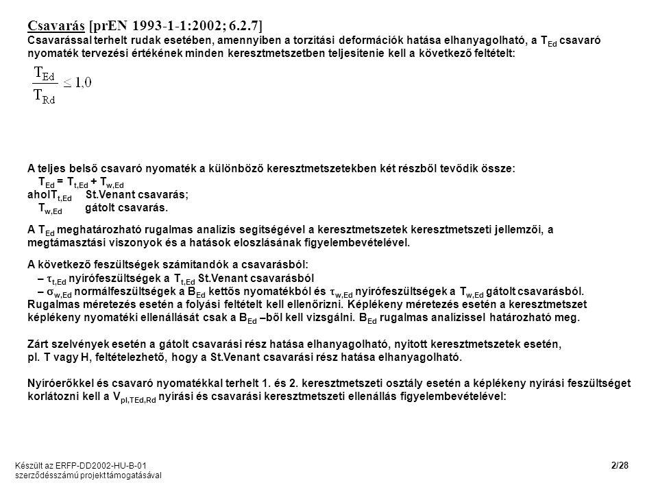 Csavarás [prEN 1993-1-1:2002; 6.2.7] Csavarással terhelt rudak esetében, amennyiben a torzítási deformációk hatása elhanyagolható, a T Ed csavaró nyomaték tervezési értékének minden keresztmetszetben teljesítenie kell a következő feltételt: A teljes belső csavaró nyomaték a különböző keresztmetszetekben két részből tevődik össze: T Ed = T t,Ed + T w,Ed aholT t,Ed St.Venant csavarás; T w,Ed gátolt csavarás.