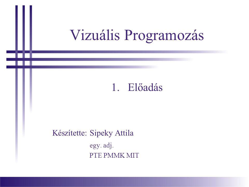 Vizuális Programozás 1.Előadás Készítette: Sipeky Attila egy. adj. PTE PMMK MIT