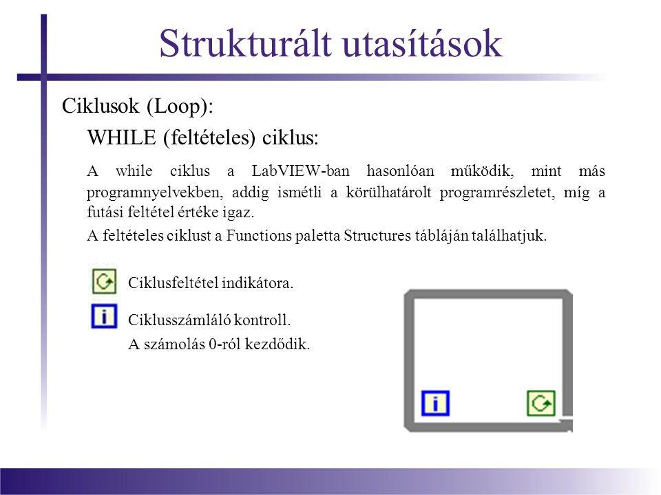 Strukturált utasítások Ciklusok (Loop): WHILE (feltételes) ciklus: A while ciklus a LabVIEW-ban hasonlóan működik, mint más programnyelvekben, addig i