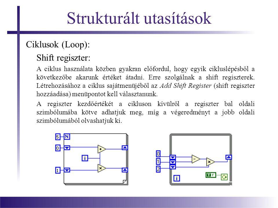 Strukturált utasítások Ciklusok (Loop): Shift regiszter: A ciklus használata közben gyakran előfordul, hogy egyik cikluslépésből a következőbe akarunk