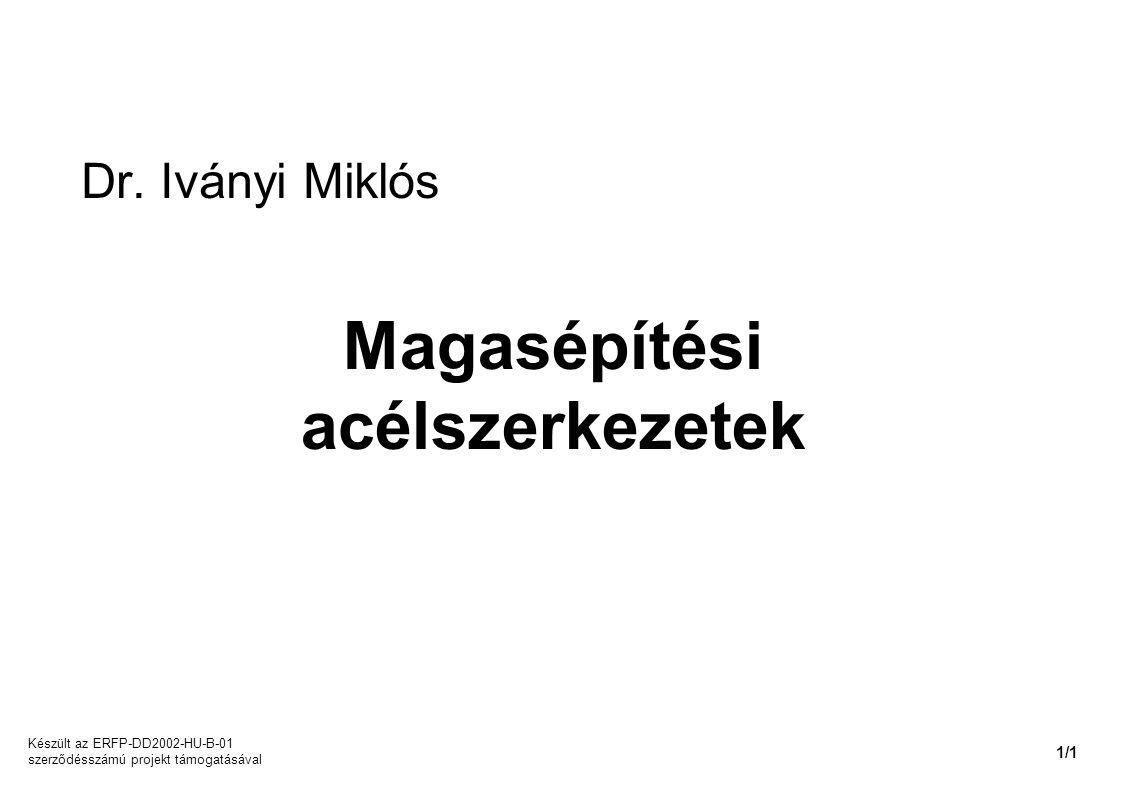 Dr. Iványi Miklós Magasépítési acélszerkezetek Készült az ERFP-DD2002-HU-B-01 szerződésszámú projekt támogatásával 1/1