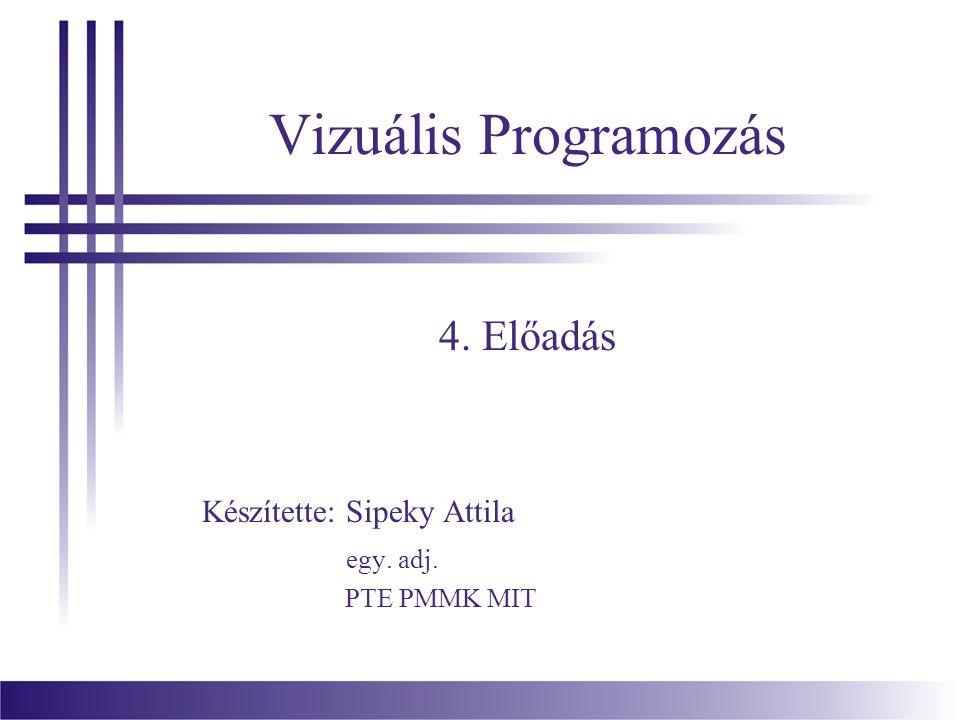 Vizuális Programozás 4. Előadás Készítette: Sipeky Attila egy. adj. PTE PMMK MIT