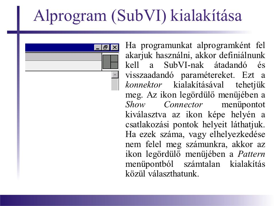 Alprogram (SubVI) kialakítása Ha programunkat alprogramként fel akarjuk használni, akkor definiálnunk kell a SubVI-nak átadandó és visszaadandó paramé