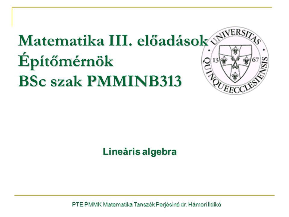Lineáris algebra Lineáris algebra PTE PMMK Matematika Tanszék Perjésiné dr. Hámori Ildikó Matematika III. előadások Építőmérnök BSc szak PMMINB313