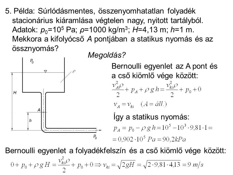 5. Példa: Súrlódásmentes, összenyomhatatlan folyadék stacionárius kiáramlása végtelen nagy, nyitott tartályból. Adatok: p 0 =10 5 Pa; ρ=1000 kg/m 3 ;