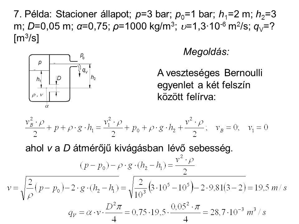 7. Példa: Stacioner állapot; p=3 bar; p 0 =1 bar; h 1 =2 m; h 2 =3 m; D=0,05 m; α=0,75; ρ=1000 kg/m 3 ;  =1,3·10 -6 m 2 /s; q V =? [m 3 /s] Megoldás: