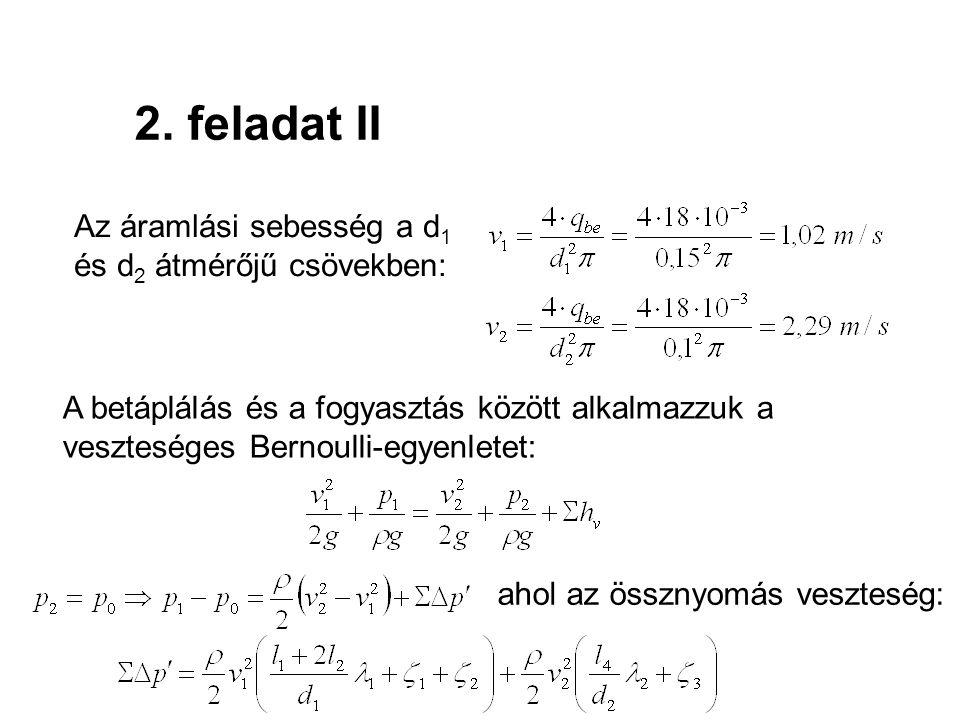 2. feladat II Az áramlási sebesség a d 1 és d 2 átmérőjű csövekben: A betáplálás és a fogyasztás között alkalmazzuk a veszteséges Bernoulli-egyenletet