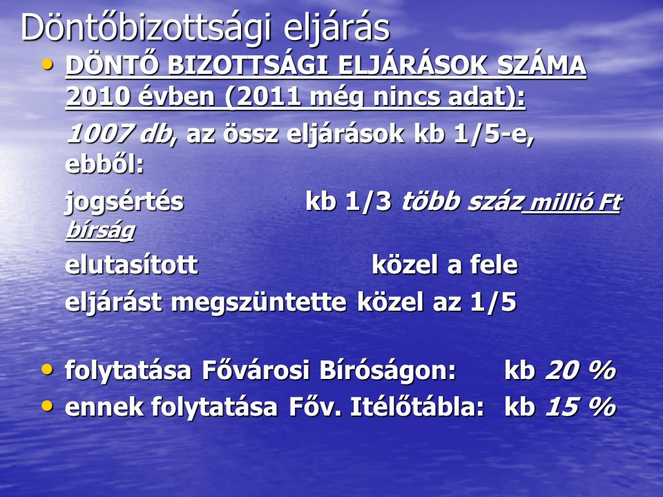 Döntőbizottsági eljárás DÖNTŐ BIZOTTSÁGI ELJÁRÁSOK SZÁMA 2010 évben (2011 még nincs adat): DÖNTŐ BIZOTTSÁGI ELJÁRÁSOK SZÁMA 2010 évben (2011 még nincs adat): 1007 db, az össz eljárások kb 1/5-e, ebből: jogsértéskb 1/3 több száz millió Ft bírság elutasítottközel a fele eljárást megszüntette közel az 1/5 folytatása Fővárosi Bíróságon:kb 20 % folytatása Fővárosi Bíróságon:kb 20 % ennek folytatása Főv.