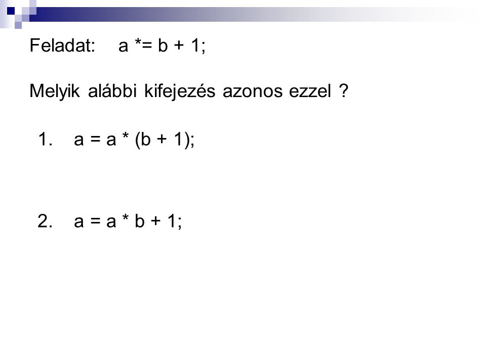 Feladat: a *= b + 1; Melyik alábbi kifejezés azonos ezzel ? 1. a = a * (b + 1); 2. a = a * b + 1;