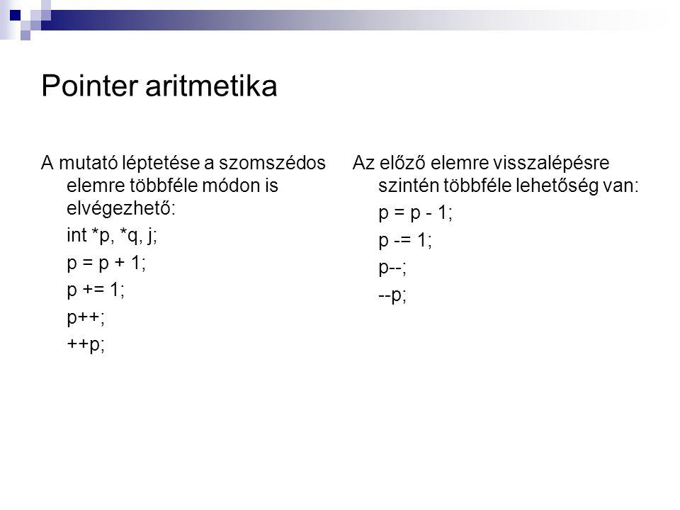 Pointer aritmetika A mutató léptetése a szomszédos elemre többféle módon is elvégezhető: int *p, *q, j; p = p + 1; p += 1; p++; ++p; Az előző elemre v