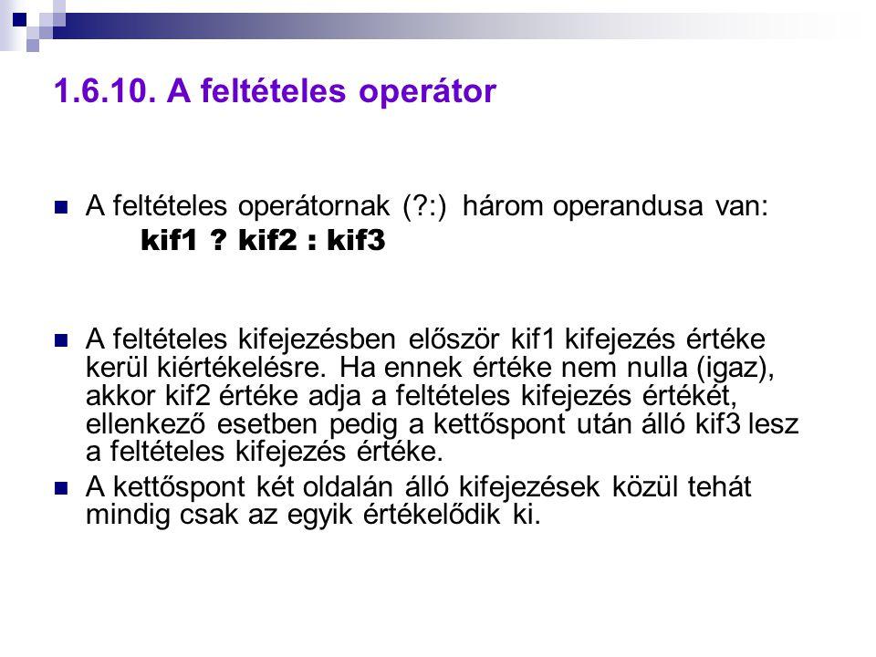 1.6.10. A feltételes operátor A feltételes operátornak (?:) három operandusa van: kif1 ? kif2 : kif3 A feltételes kifejezésben először kif1 kifejezés