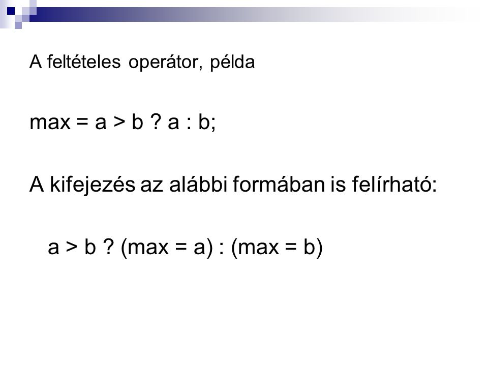 A feltételes operátor, példa max = a > b ? a : b; A kifejezés az alábbi formában is felírható: a > b ? (max = a) : (max = b)