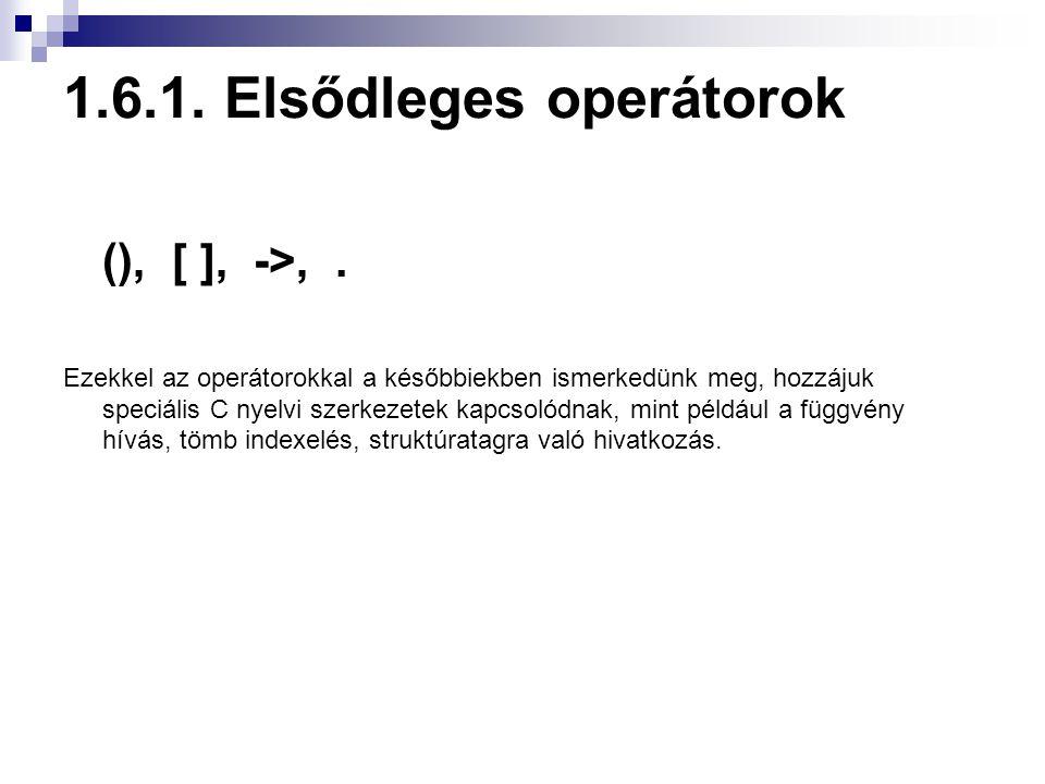 1.6.1. Elsődleges operátorok (), [ ], ->,. Ezekkel az operátorokkal a későbbiekben ismerkedünk meg, hozzájuk speciális C nyelvi szerkezetek kapcsolódn