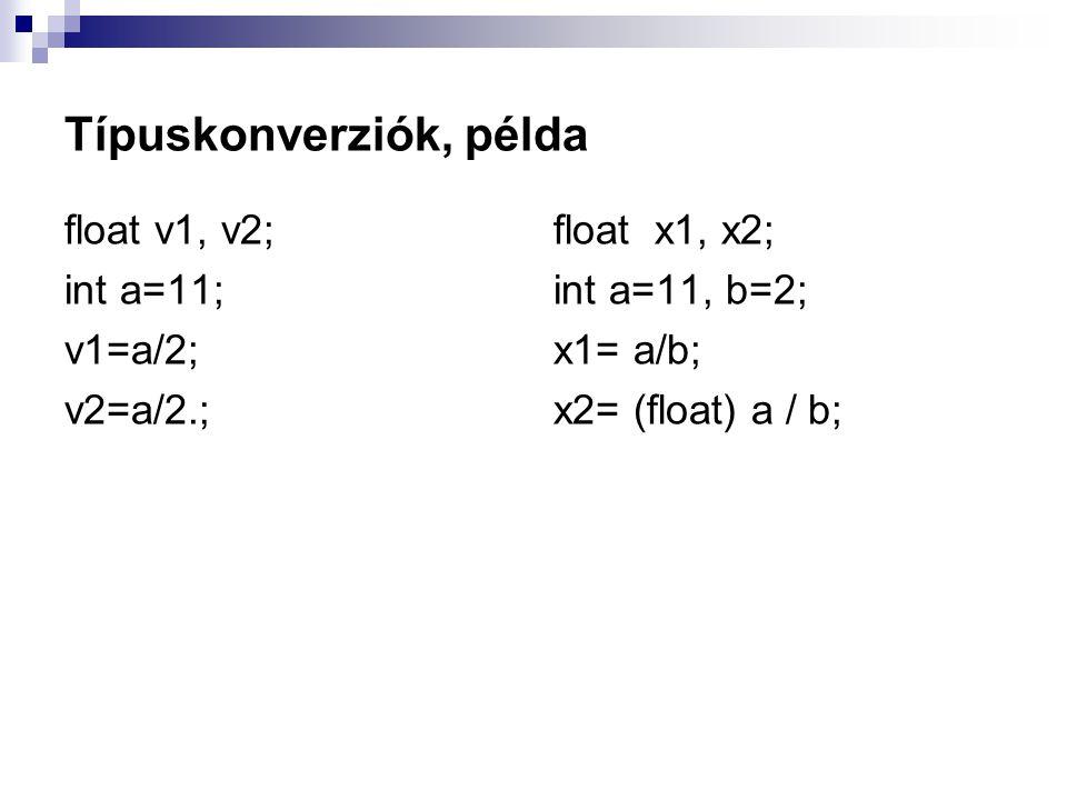 Típuskonverziók, példa float v1, v2; int a=11; v1=a/2; v2=a/2.; float x1, x2; int a=11, b=2; x1= a/b; x2= (float) a / b;