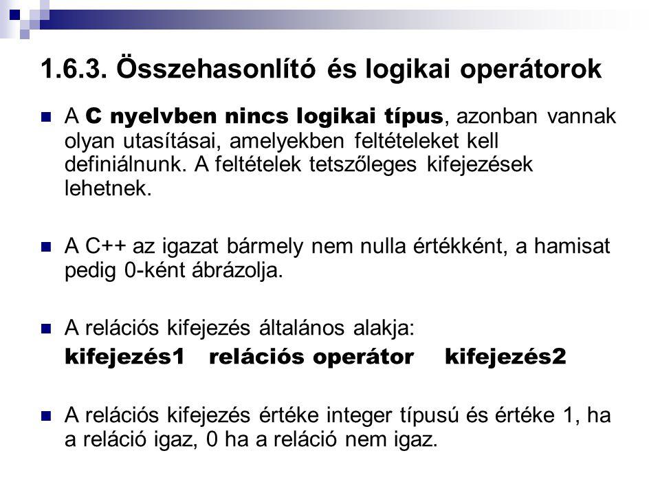 1.6.3. Összehasonlító és logikai operátorok A C nyelvben nincs logikai típus, azonban vannak olyan utasításai, amelyekben feltételeket kell definiálnu