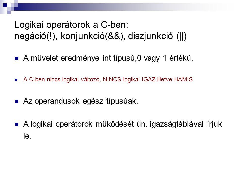 Logikai operátorok a C-ben: negáció(!), konjunkció(&&), diszjunkció (||) A művelet eredménye int típusú,0 vagy 1 értékű. A C-ben nincs logikai változó