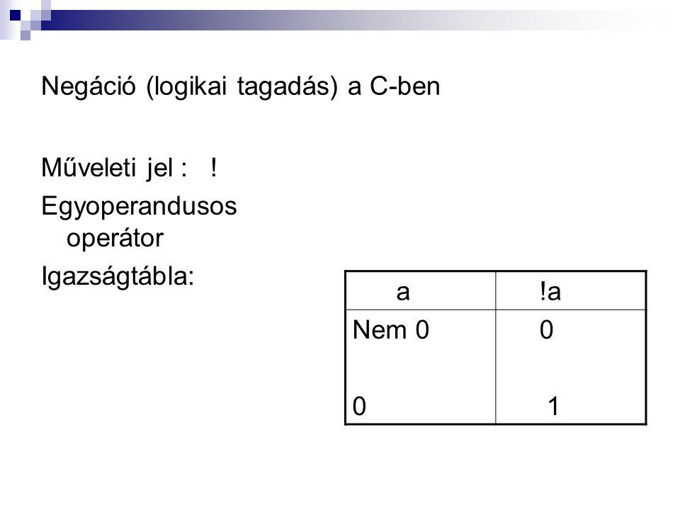 Negáció (logikai tagadás) a C-ben Műveleti jel : ! Egyoperandusos operátor Igazságtábla: a !a Nem 0 0 1