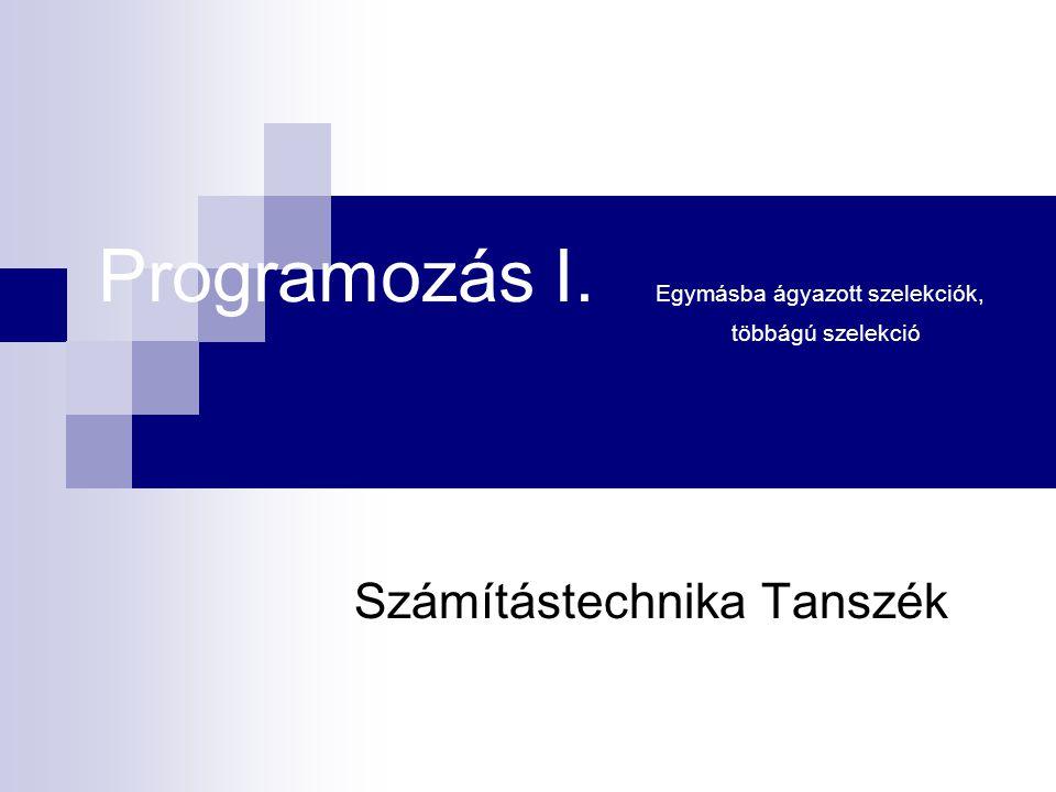 Programozás I. Egymásba ágyazott szelekciók, többágú szelekció Számítástechnika Tanszék