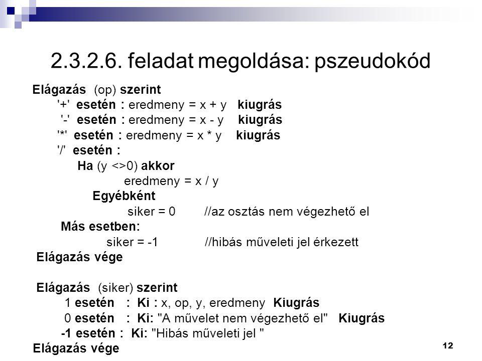 12 2.3.2.6. feladat megoldása: pszeudokód Elágazás (op) szerint '+' esetén : eredmeny = x + y kiugrás '-' esetén : eredmeny = x - y kiugrás '*' esetén