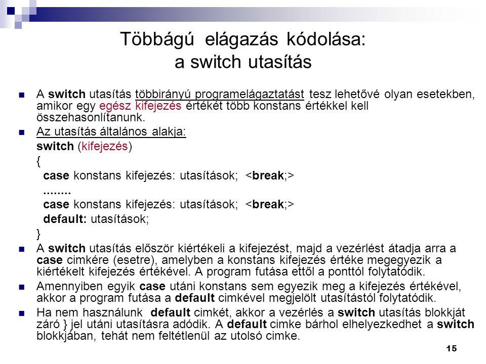 15 Többágú elágazás kódolása: a switch utasítás A switch utasítás többirányú programelágaztatást tesz lehetővé olyan esetekben, amikor egy egész kifej