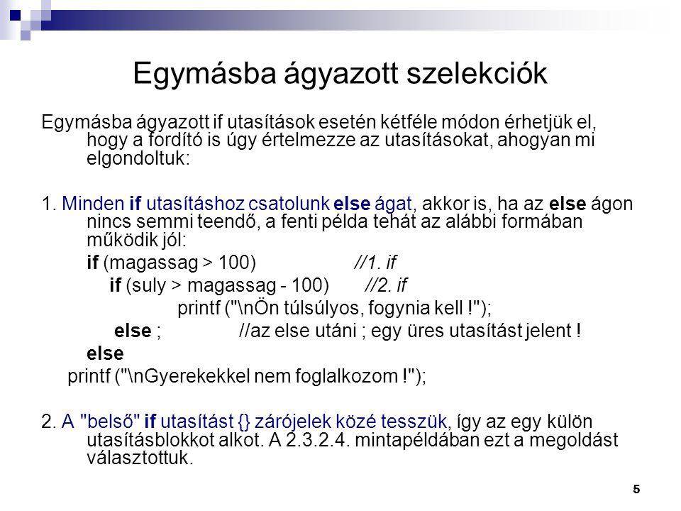 5 Egymásba ágyazott szelekciók Egymásba ágyazott if utasítások esetén kétféle módon érhetjük el, hogy a fordító is úgy értelmezze az utasításokat, aho
