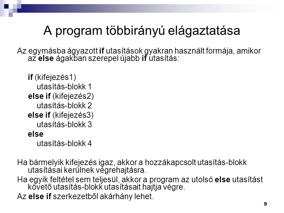 9 A program többirányú elágaztatása Az egymásba ágyazott if utasítások gyakran használt formája, amikor az else ágakban szerepel újabb if utasítás: if