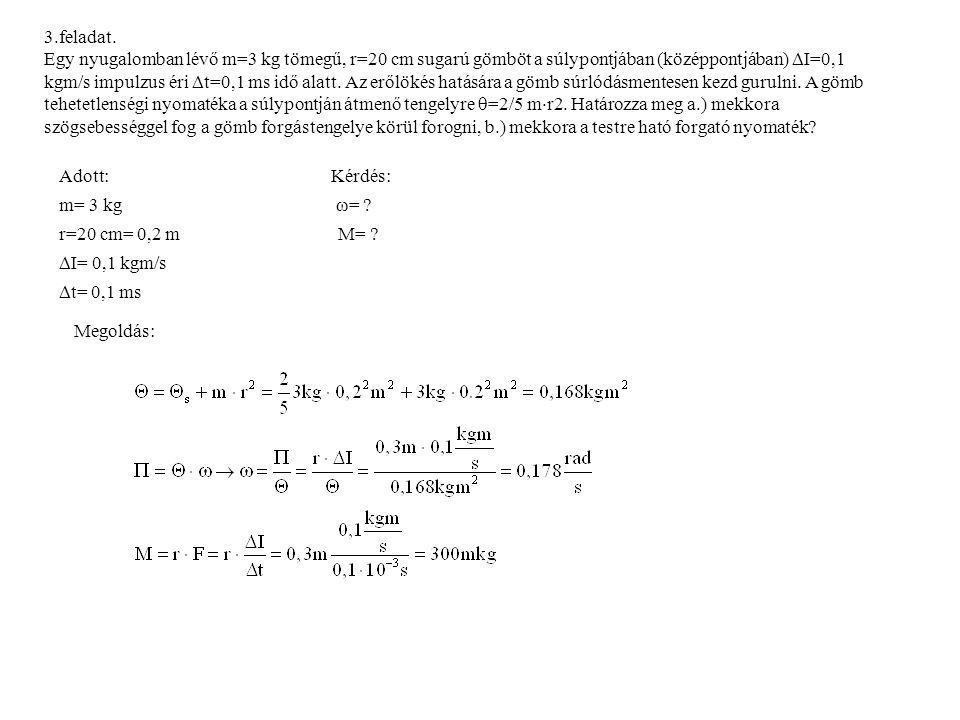 3.feladat. Egy nyugalomban lévő m=3 kg tömegű, r=20 cm sugarú gömböt a súlypontjában (középpontjában)  I=0,1 kgm/s impulzus éri  t=0,1 ms idő alatt.