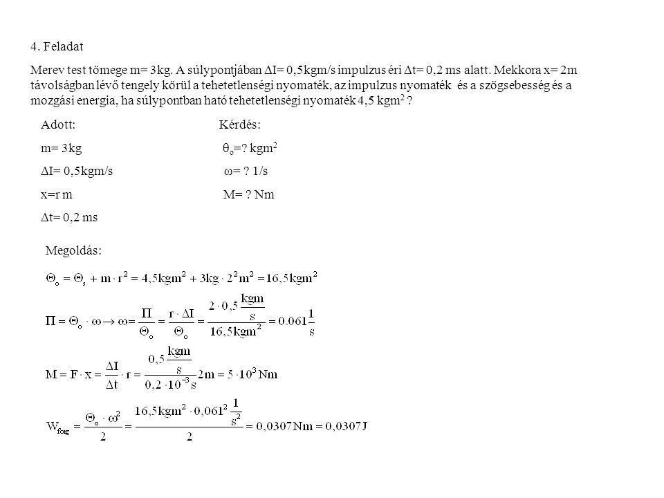 4. Feladat Merev test tömege m= 3kg. A súlypontjában  I= 0,5kgm/s impulzus éri  t= 0,2 ms alatt. Mekkora x= 2m távolságban lévő tengely körül a tehe