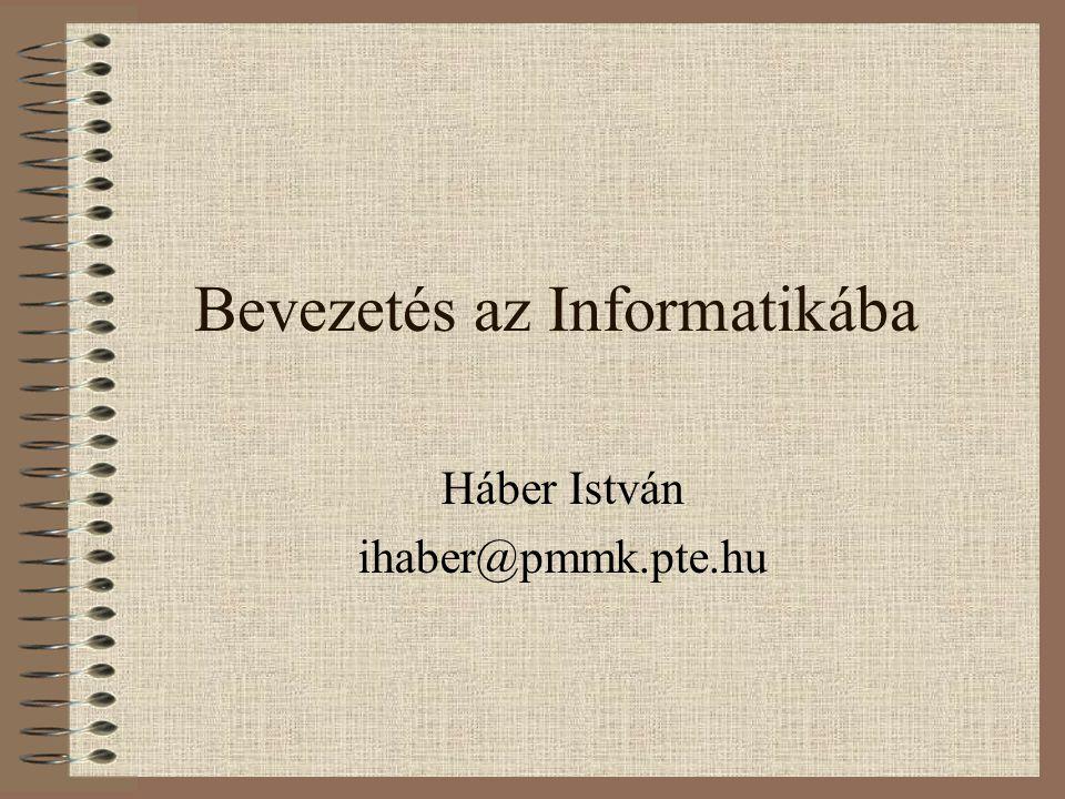 Bevezetés az Informatikába Háber István ihaber@pmmk.pte.hu