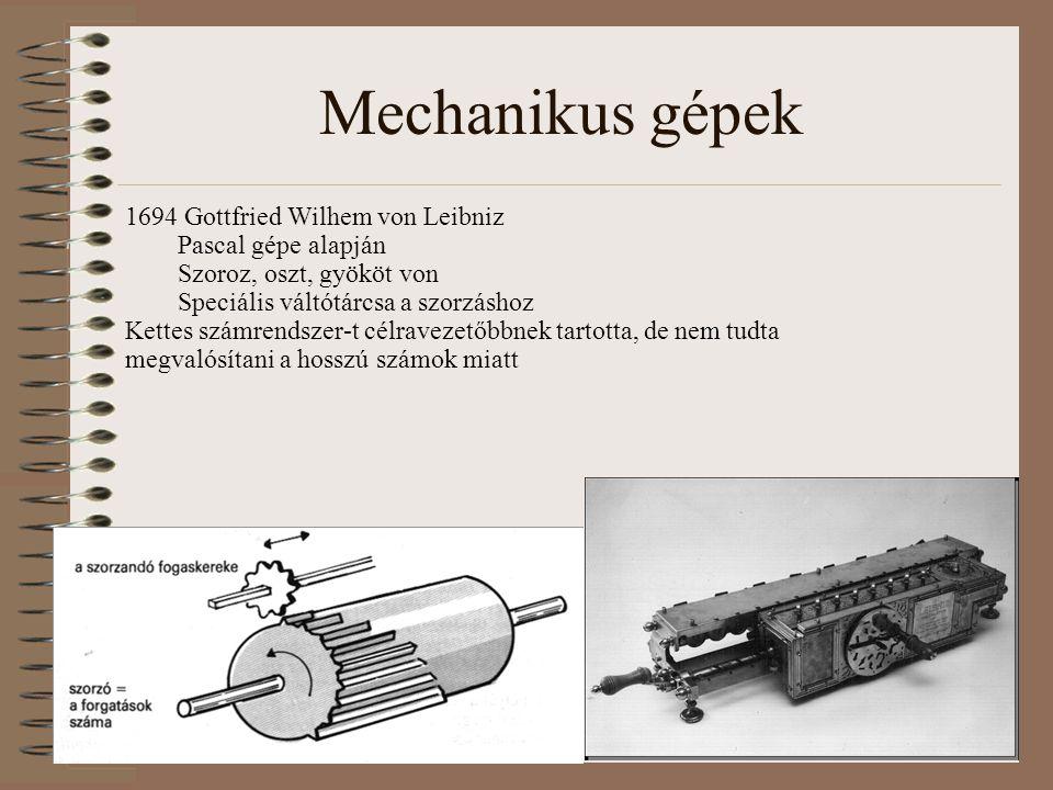 Mechanikus gépek 1694 Gottfried Wilhem von Leibniz Pascal gépe alapján Szoroz, oszt, gyököt von Speciális váltótárcsa a szorzáshoz Kettes számrendszer